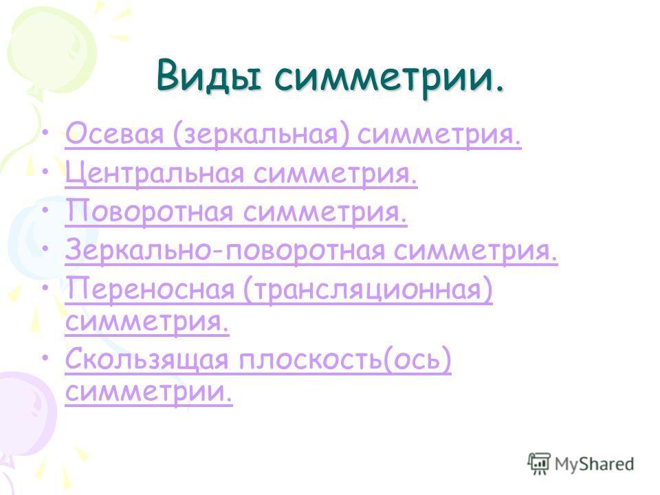 Виды симметрии. Осевая (зеркальная) симметрия. Центральная симметрия. Поворотная симметрия. Зеркально-поворотная симметрия. Переносная (трансляционная) симметрия.Переносная (трансляционная) симметрия. Скользящая плоскость(ось) симметрии.Скользящая пл