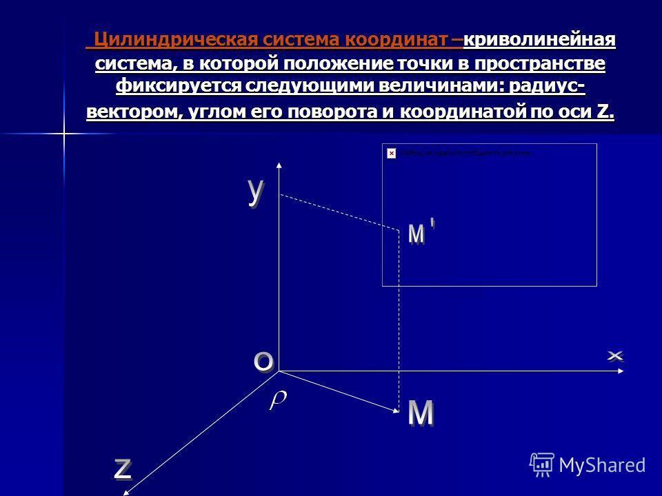 Цилиндрическая система координат –криволинейная система, в которой положение точки в пространстве фиксируется следующими величинами: радиус- вектором, углом его поворота и координатой по оси Z. Цилиндрическая система координат –криволинейная система,
