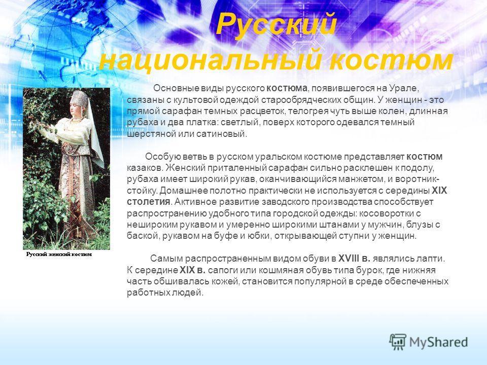Русский национальный костюм Основные виды русского костюма, появившегося на Урале, связаны с культовой одеждой старообрядческих общин. У женщин - это прямой сарафан темных расцветок, телогрея чуть выше колен, длинная рубаха и два платка: светлый, пов