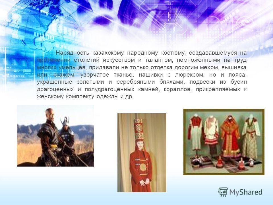 Нарядность казахскому народному костюму, создававшемуся на протяжении столетий искусством и талантом, помноженными на труд многих умельцев, придавали не только отделка дорогим мехом, вышивка или, скажем, узорчатое тканье, нашивки с люрексом, но и поя