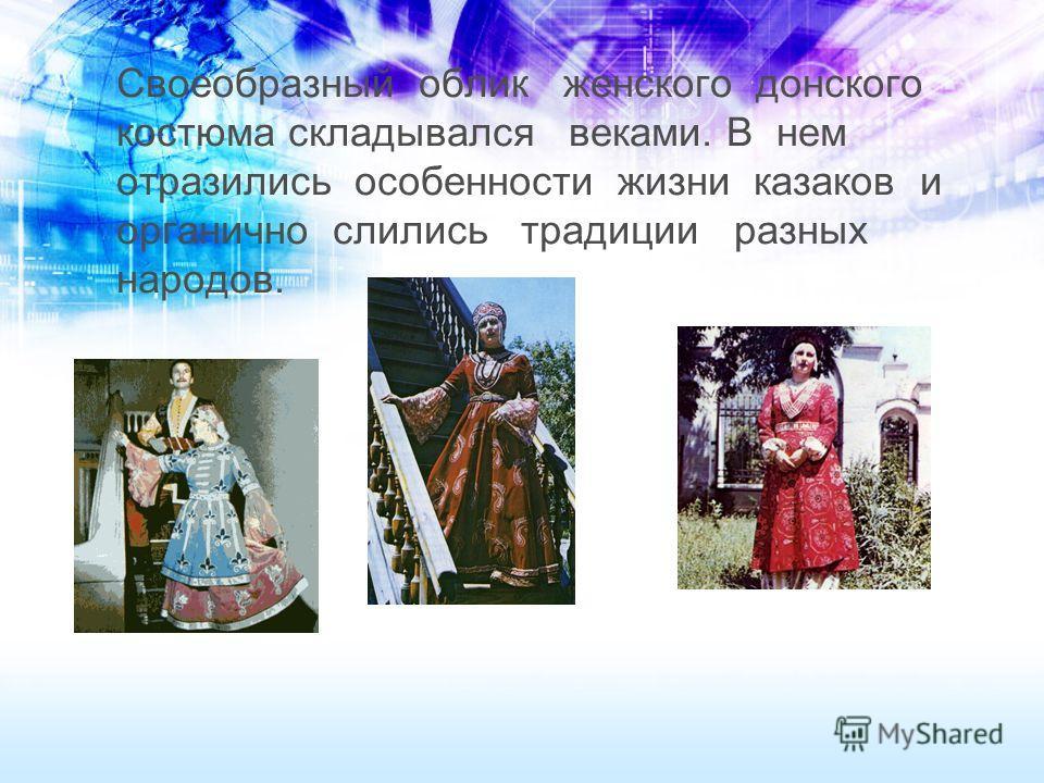 Своеобразный облик женского донского костюма складывался веками. В нем отразились особенности жизни казаков и органично слились традиции разных народов.