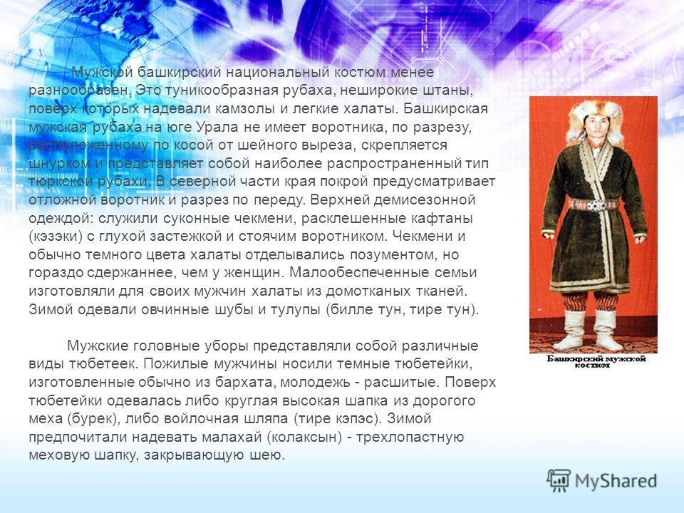 Мужской башкирский национальный костюм менее разнообразен. Это туникообразная рубаха, неширокие штаны, поверх которых надевали камзолы и легкие халаты. Башкирская мужская рубаха на юге Урала не имеет воротника, по разрезу, расположенному по косой от