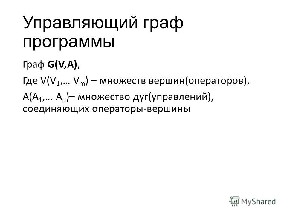 Управляющий граф программы Граф G(V,A), Где V(V 1,… V m ) – множеств вершин(операторов), A(A 1,… A n )– множество дуг(управлений), соединяющих операторы-вершины