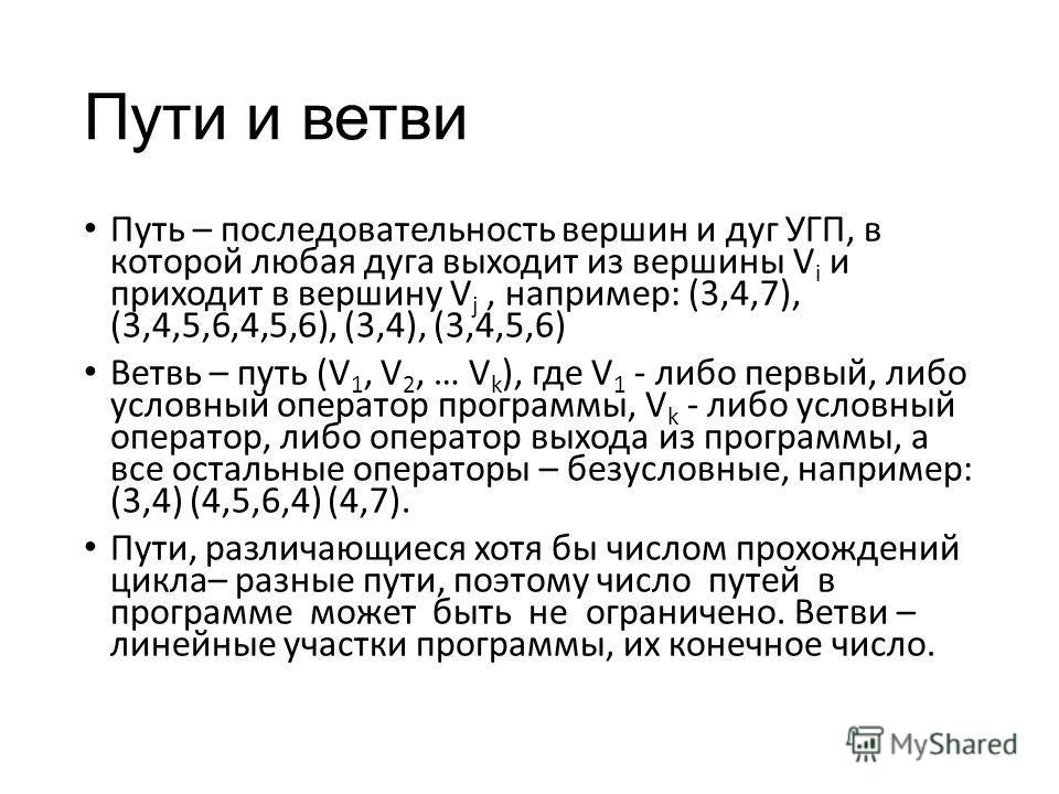 Пути и ветви Путь – последовательность вершин и дуг УГП, в которой любая дуга выходит из вершины V i и приходит в вершину V j, например: (3,4,7), (3,4,5,6,4,5,6), (3,4), (3,4,5,6) Ветвь – путь (V 1, V 2, … V k ), где V 1 - либо первый, либо условный