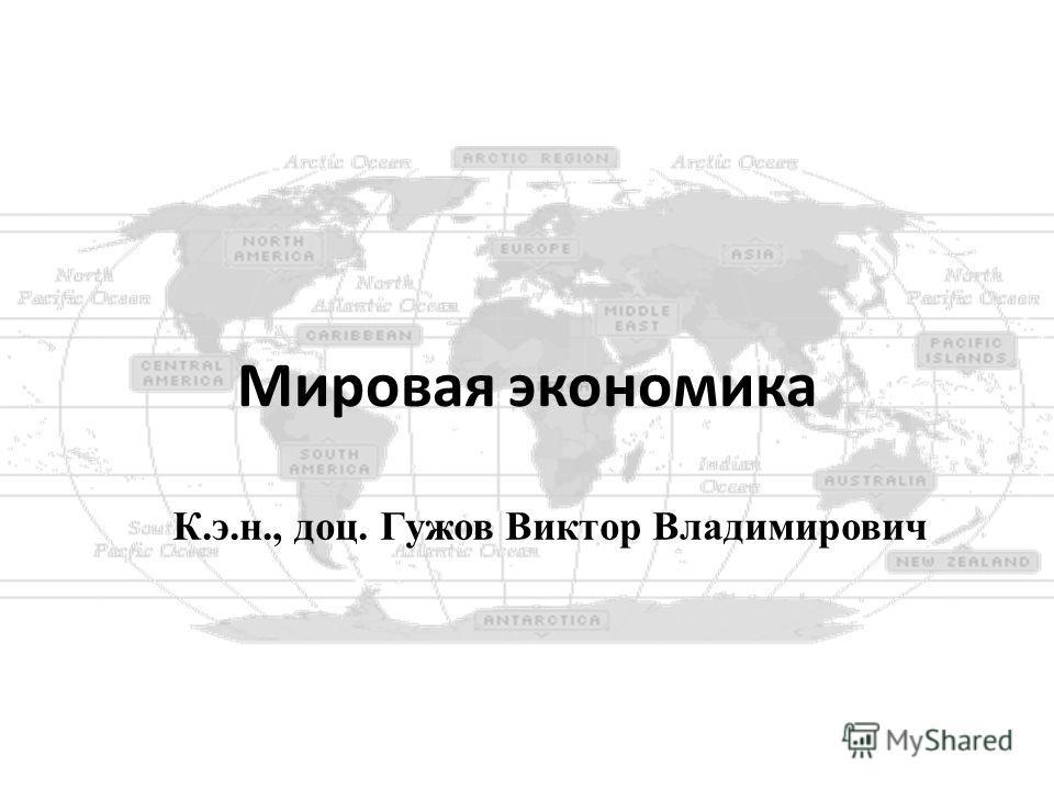 Мировая экономика К.э.н., доц. Гужов Виктор Владимирович