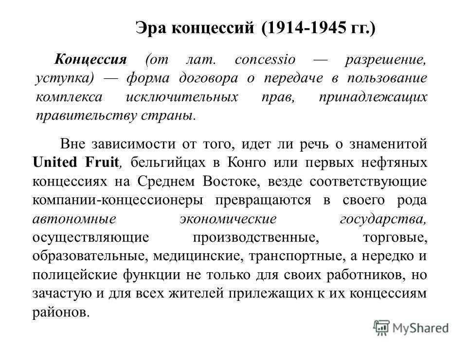 Эра концессий (1914-1945 гг.) Вне зависимости от того, идет ли речь о знаменитой United Fruit, бельгийцах в Конго или первых нефтяных концессиях на Среднем Востоке, везде соответствующие компании-концессионеры превращаются в своего рода автономные эк