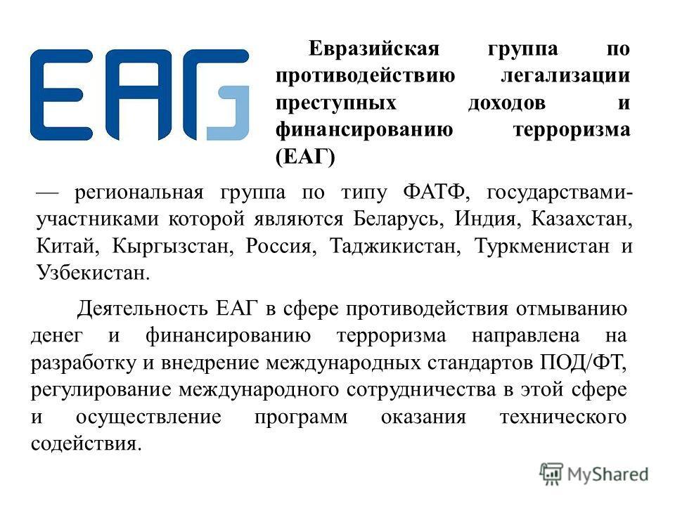 Евразийская группа по противодействию легализации преступных доходов и финансированию терроризма (ЕАГ) региональная группа по типу ФАТФ, государствами- участниками которой являются Беларусь, Индия, Казахстан, Китай, Кыргызстан, Россия, Таджикистан, Т