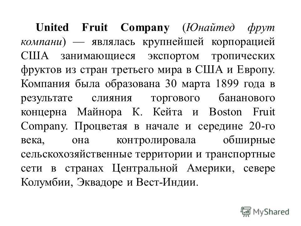 United Fruit Company (Юнайтед фрут компани) являлась крупнейшей корпорацией США занимающиеся экспортом тропических фруктов из стран третьего мира в США и Европу. Компания была образована 30 марта 1899 года в результате слияния торгового бананового ко