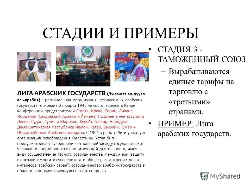 СТАДИЯ 3 - ТАМОЖЕННЫЙ СОЮЗ – Вырабатываются единые тарифы на торговлю с «третьими» странами. ПРИМЕР: Лига арабских государств. СТАДИИ И ПРИМЕРЫ ЛИГА АРАБСКИХ ГОСУДАРСТВ (Джамиат ад-дууал аль-арабия) – региональная организация независимых арабских гос