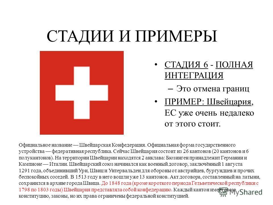СТАДИЯ 6 - ПОЛНАЯ ИНТЕГРАЦИЯ – Это отмена границ ПРИМЕР: Швейцария, ЕС уже очень недалеко от этого стоит. СТАДИИ И ПРИМЕРЫ Официальное название Швейцарская Конфедерация. Официальная форма государственного устройства федеративная республика. Сейчас Шв