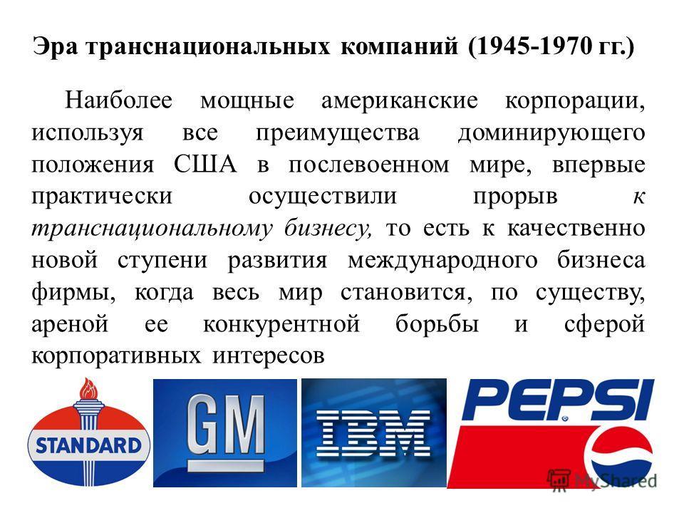 Эра транснациональных компаний (1945-1970 гг.) Наиболее мощные американские корпорации, используя все преимущества доминирующего положения США в послевоенном мире, впервые практически осуществили прорыв к транснациональному бизнесу, то есть к качеств