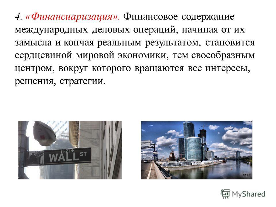 4. «Финансиаризация». Финансовое содержание международных деловых операций, начиная от их замысла и кончая реальным результатом, становится сердцевиной мировой экономики, тем своеобразным центром, вокруг которого вращаются все интересы, решения, стра