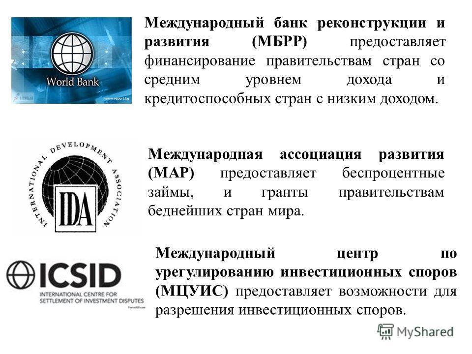 Международный банк реконструкции и развития (МБРР) предоставляет финансирование правительствам стран со средним уровнем дохода и кредитоспособных стран с низким доходом. Международная ассоциация развития (МАР) предоставляет беспроцентные займы, и гра