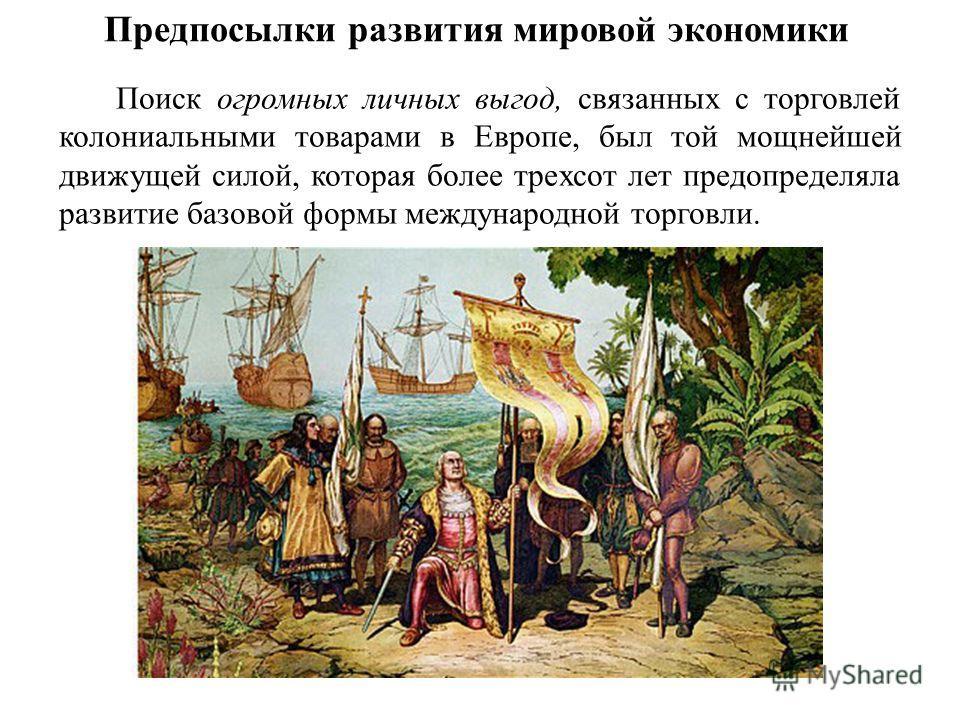 Предпосылки развития мировой экономики Поиск огромных личных выгод, связанных с торговлей колониальными товарами в Европе, был той мощнейшей движущей силой, которая более трехсот лет предопределяла развитие базовой формы международной торговли.