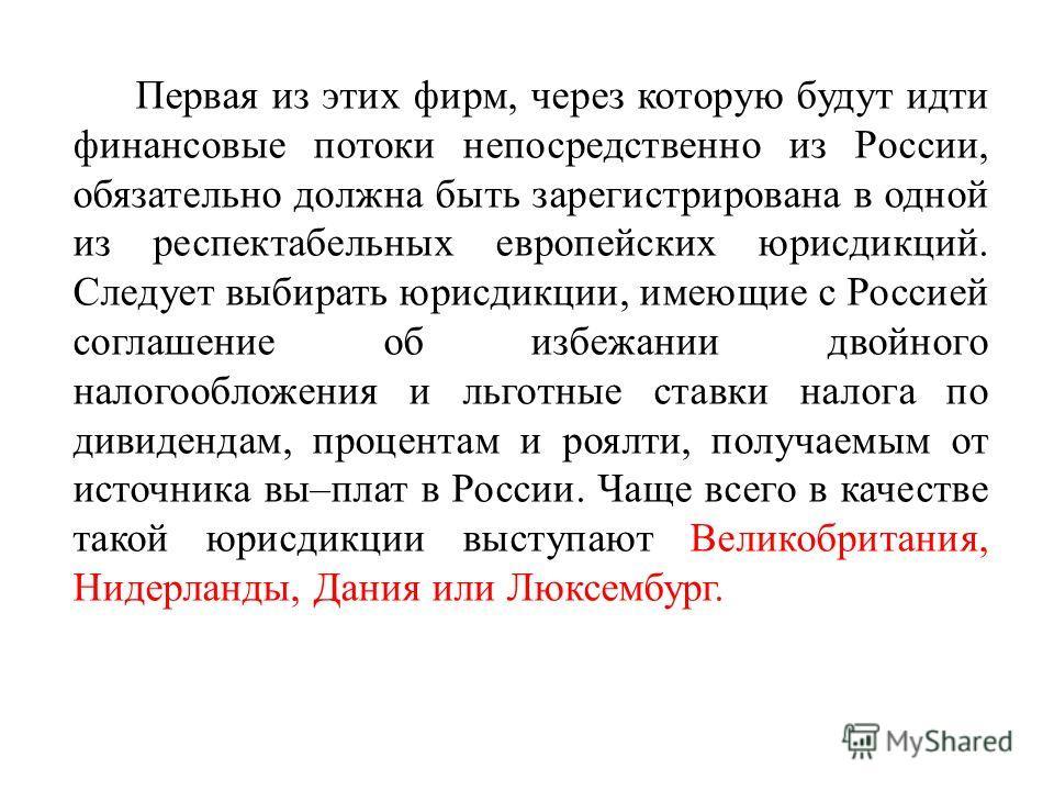 Первая из этих фирм, через которую будут идти финансовые потоки непосредственно из России, обязательно должна быть зарегистрирована в одной из респектабельных европейских юрисдикций. Следует выбирать юрисдикции, имеющие с Россией соглашение об избежа