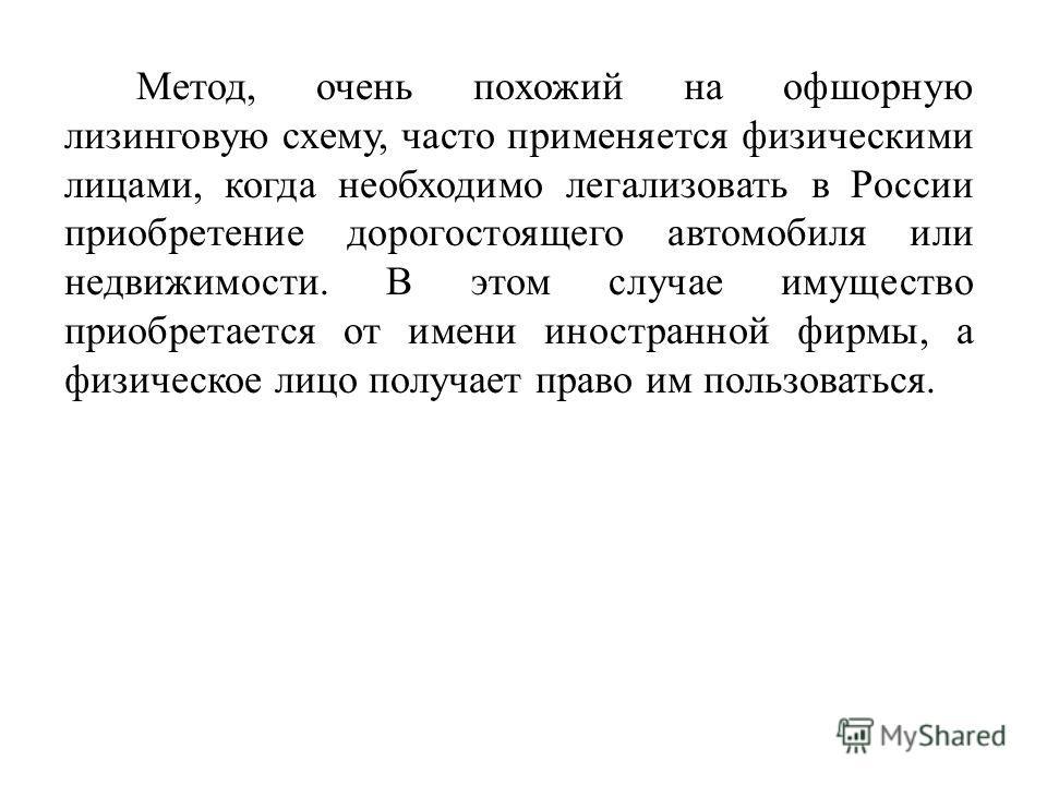 Метод, очень похожий на офшорную лизинговую схему, часто применяется физическими лицами, когда необходимо легализовать в России приобретение дорогостоящего автомобиля или недвижимости. В этом случае имущество приобретается от имени иностранной фирмы,