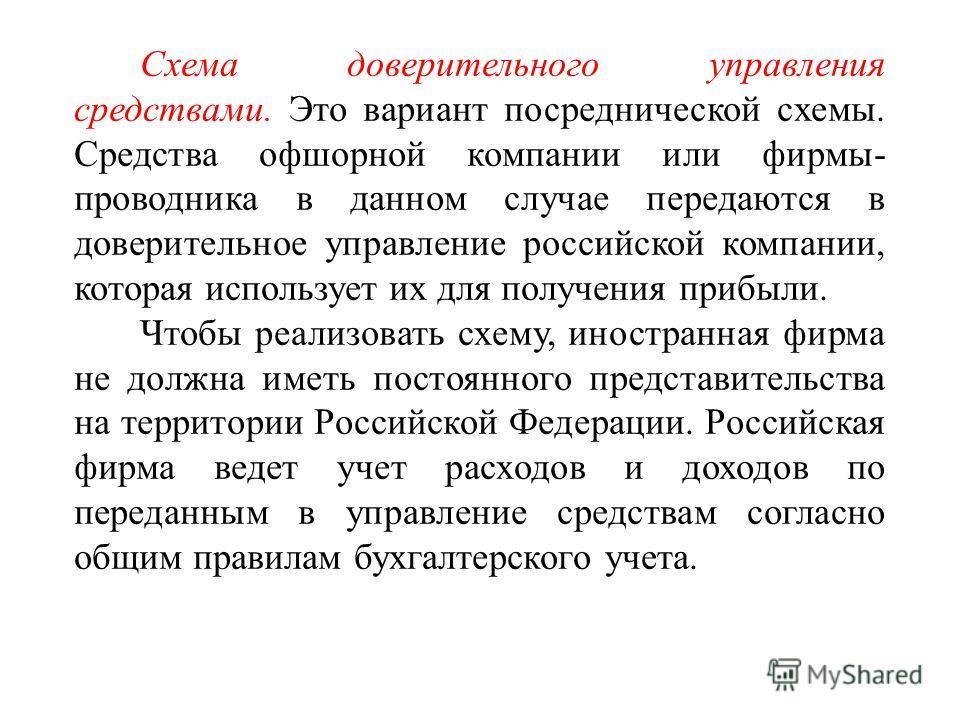 Схема доверительного управления средствами. Это вариант посреднической схемы. Средства офшорной компании или фирмы- проводника в данном случае передаются в доверительное управление российской компании, которая использует их для получения прибыли. Что