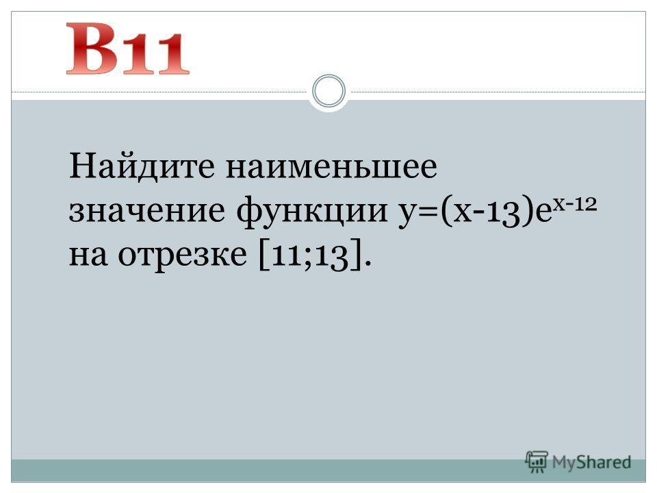 Найдите наименьшее значение функции y=(x-13)e x-12 на отрезке [11;13].