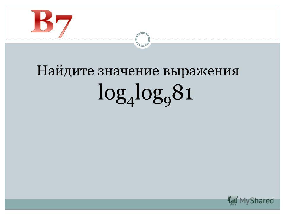Найдите значение выражения log 4 log 9 81