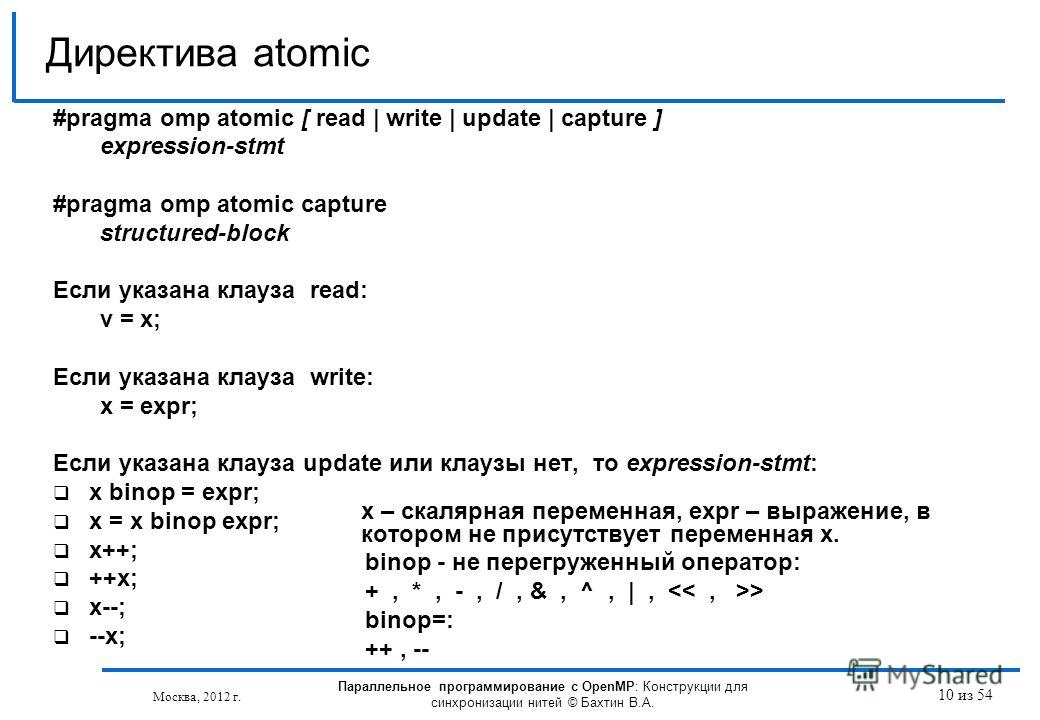10 из 54 #pragma omp atomic [ read | write | update | capture ] expression-stmt #pragma omp atomic capture structured-block Если указана клауза read: v = x; Если указана клауза write: x = expr; Если указана клауза update или клаузы нет, то expression