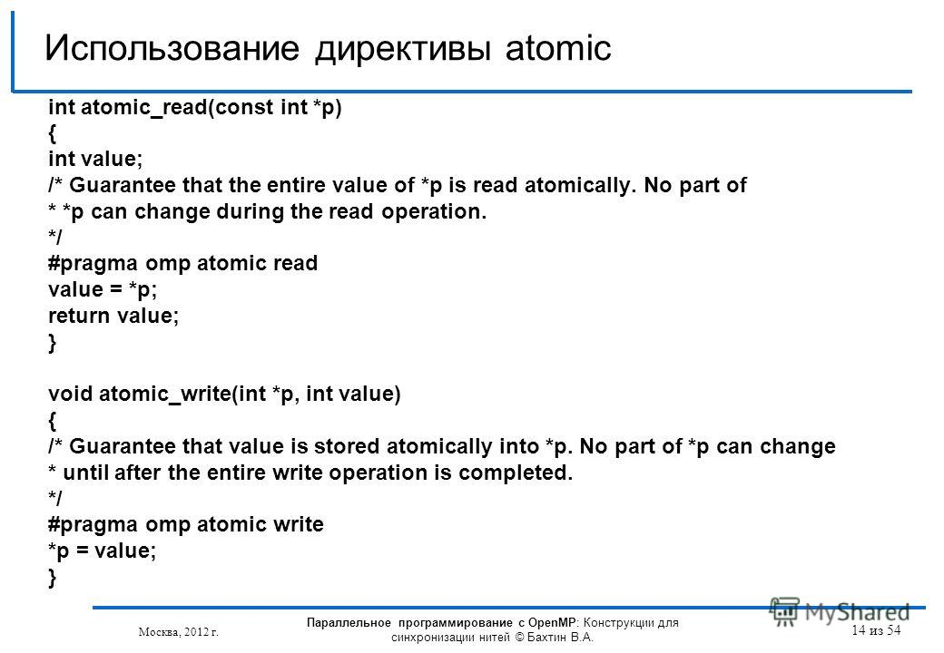 14 из 54 int atomic_read(const int *p) { int value; /* Guarantee that the entire value of *p is read atomically. No part of * *p can change during the read operation. */ #pragma omp atomic read value = *p; return value; } void atomic_write(int *p, in