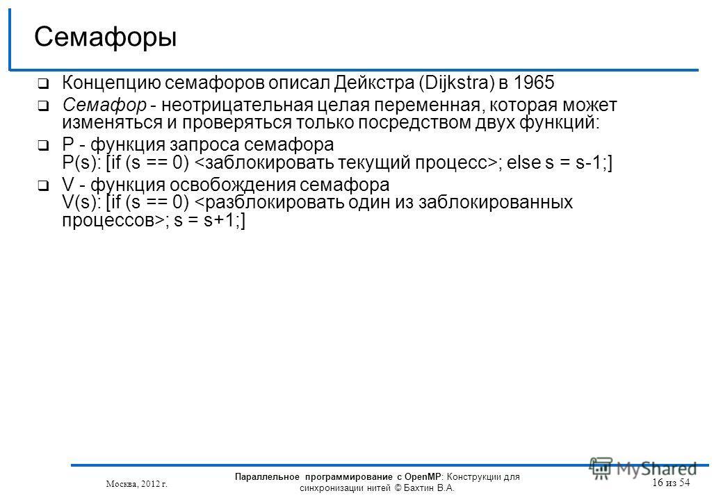 16 из 54 Концепцию семафоров описал Дейкстра (Dijkstra) в 1965 Семафор - неотрицательная целая переменная, которая может изменяться и проверяться только посредством двух функций: P - функция запроса семафора P(s): [if (s == 0) ; else s = s-1;] V - фу