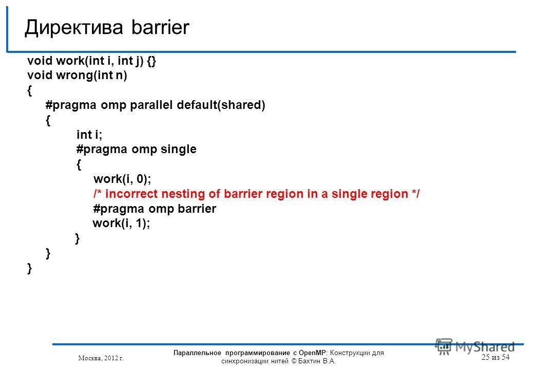 25 из 54 void work(int i, int j) {} void wrong(int n) { #pragma omp parallel default(shared) { int i; #pragma omp single { work(i, 0); /* incorrect nesting of barrier region in a single region */ #pragma omp barrier work(i, 1); } Директива barrier Мо