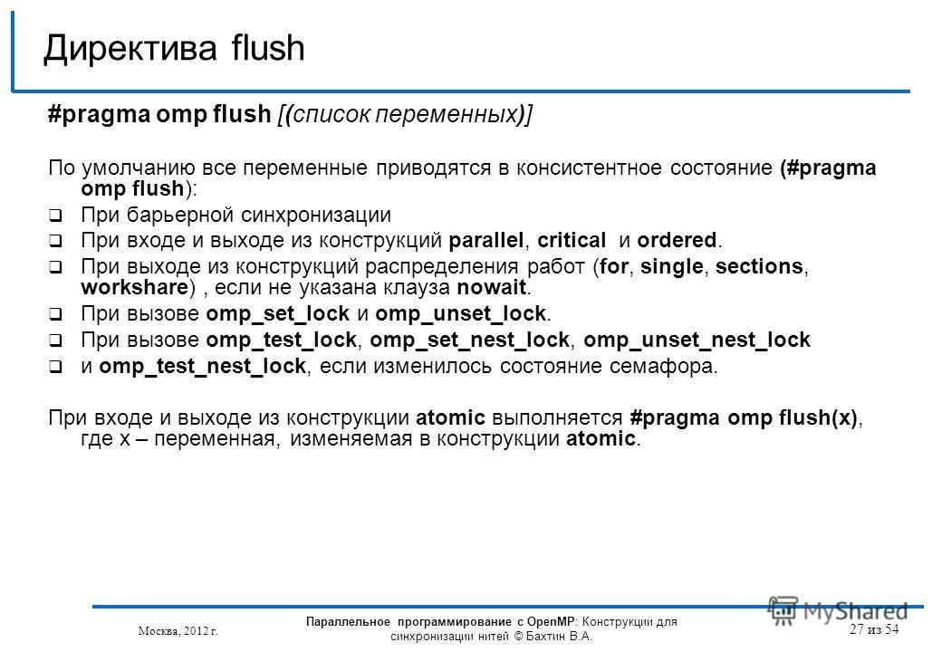 27 из 54 #pragma omp flush [(список переменных)] По умолчанию все переменные приводятся в консистентное состояние (#pragma omp flush): При барьерной синхронизации При входе и выходе из конструкций parallel, critical и ordered. При выходе из конструкц