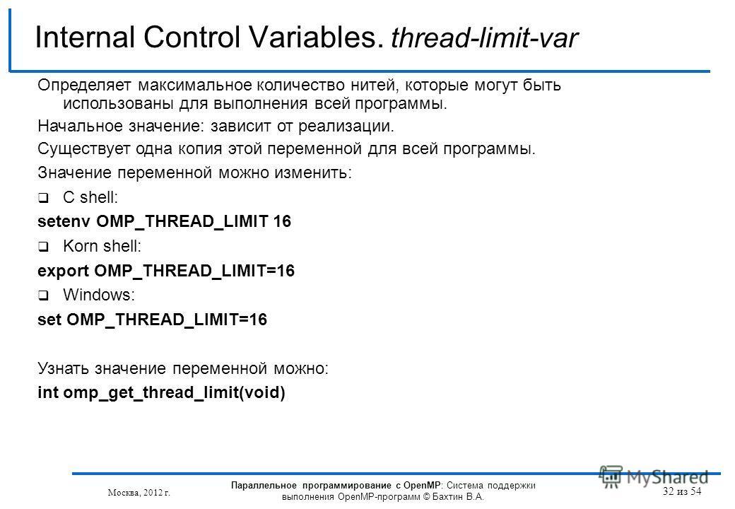 32 из 54 Internal Control Variables. thread-limit-var Москва, 2012 г. Параллельное программирование с OpenMP: Система поддержки выполнения OpenMP-программ © Бахтин В.А. Определяет максимальное количество нитей, которые могут быть использованы для вып