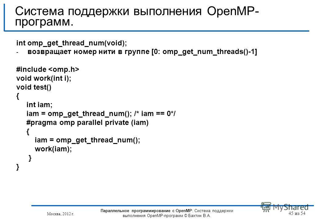 45 из 54 int omp_get_thread_num(void); - возвращает номер нити в группе [0: omp_get_num_threads()-1] #include void work(int i); void test() { int iam; iam = omp_get_thread_num(); /* iam == 0*/ #pragma omp parallel private (iam) { iam = omp_get_thread