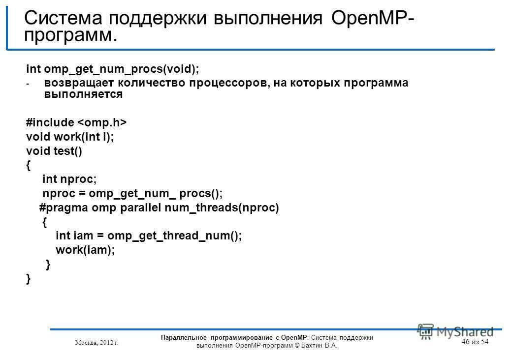 46 из 54 int omp_get_num_procs(void); - возвращает количество процессоров, на которых программа выполняется #include void work(int i); void test() { int nproc; nproc = omp_get_num_ procs(); #pragma omp parallel num_threads(nproc) { int iam = omp_get_