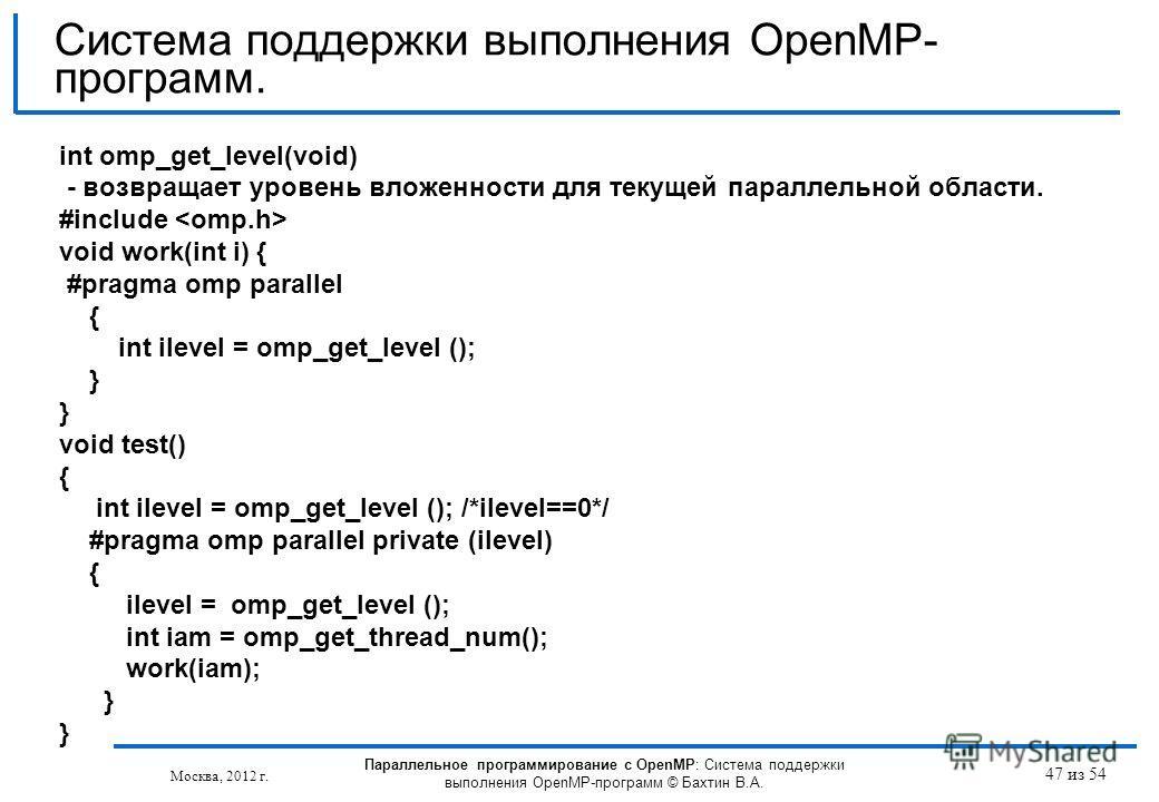 47 из 54 int omp_get_level(void) - возвращает уровень вложенности для текущей параллельной области. #include void work(int i) { #pragma omp parallel { int ilevel = omp_get_level (); } void test() { int ilevel = omp_get_level (); /*ilevel==0*/ #pragma