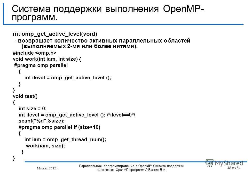 48 из 54 int omp_get_active_level(void) - возвращает количество активных параллельных областей (выполняемых 2-мя или более нитями). #include void work(int iam, int size) { #pragma omp parallel { int ilevel = omp_get_active_level (); } void test() { i