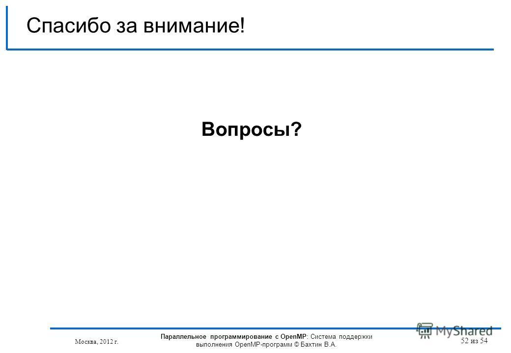52 из 54 Спасибо за внимание! Вопросы? Москва, 2012 г. Параллельное программирование с OpenMP: Система поддержки выполнения OpenMP-программ © Бахтин В.А.
