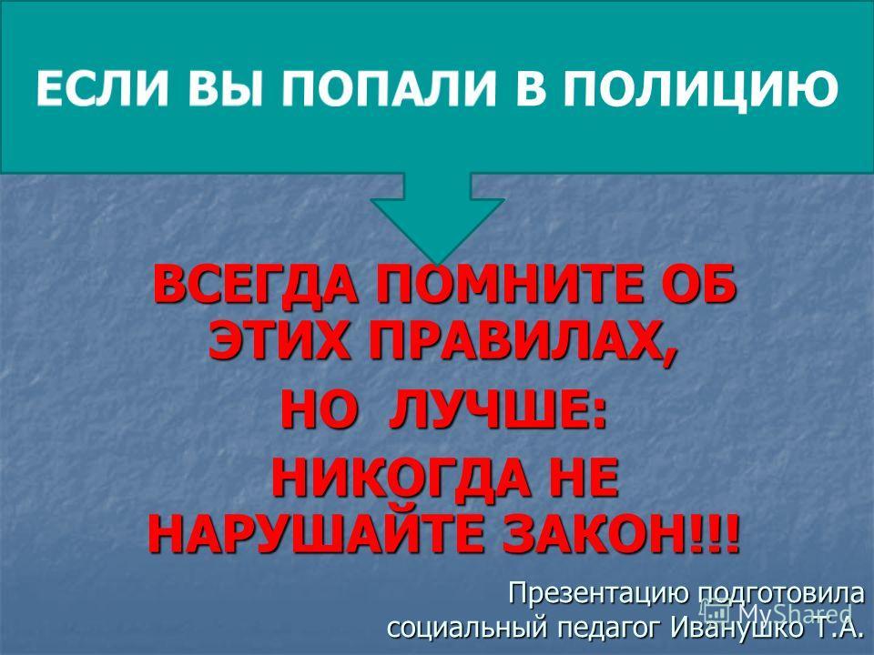 ВСЕГДА ПОМНИТЕ ОБ ЭТИХ ПРАВИЛАХ, НО ЛУЧШЕ: НИКОГДА НЕ НАРУШАЙТЕ ЗАКОН!!! Презентацию подготовила социальный педагог Иванушко Т.А.