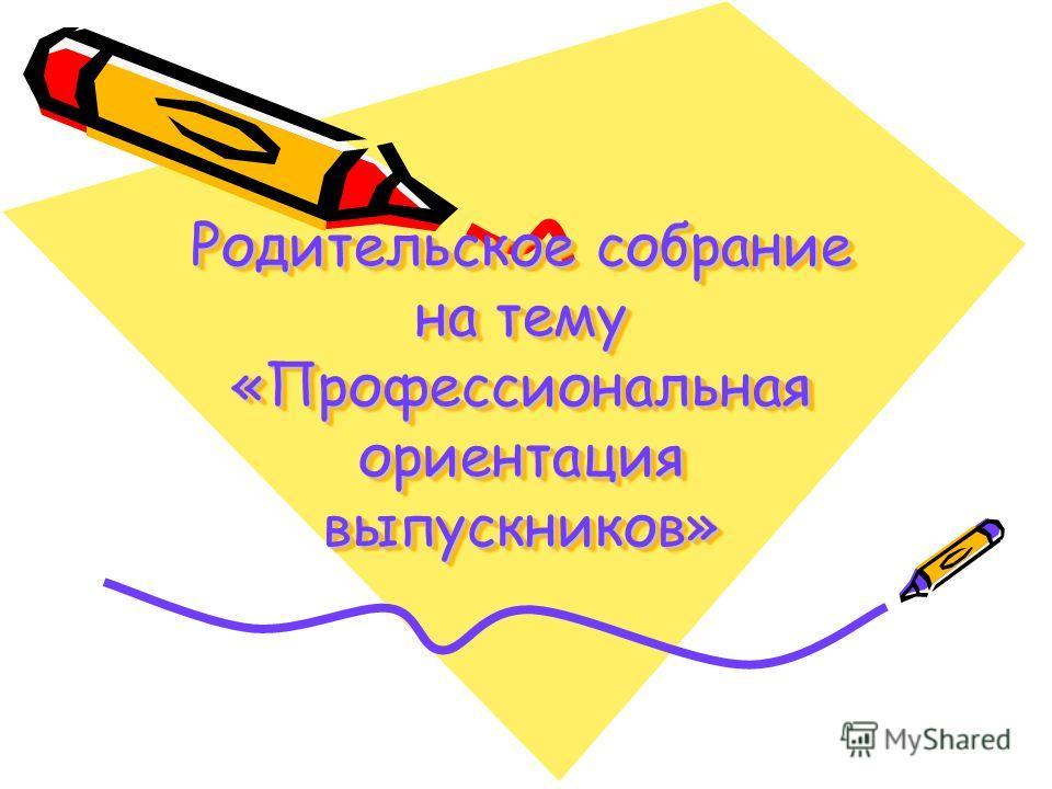 Родительское собрание на тему «Профессиональная ориентация выпускников»