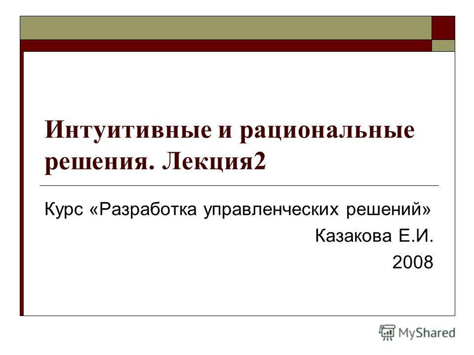 Интуитивные и рациональные решения. Лекция 2 Курс «Разработка управленческих решений» Казакова Е.И. 2008