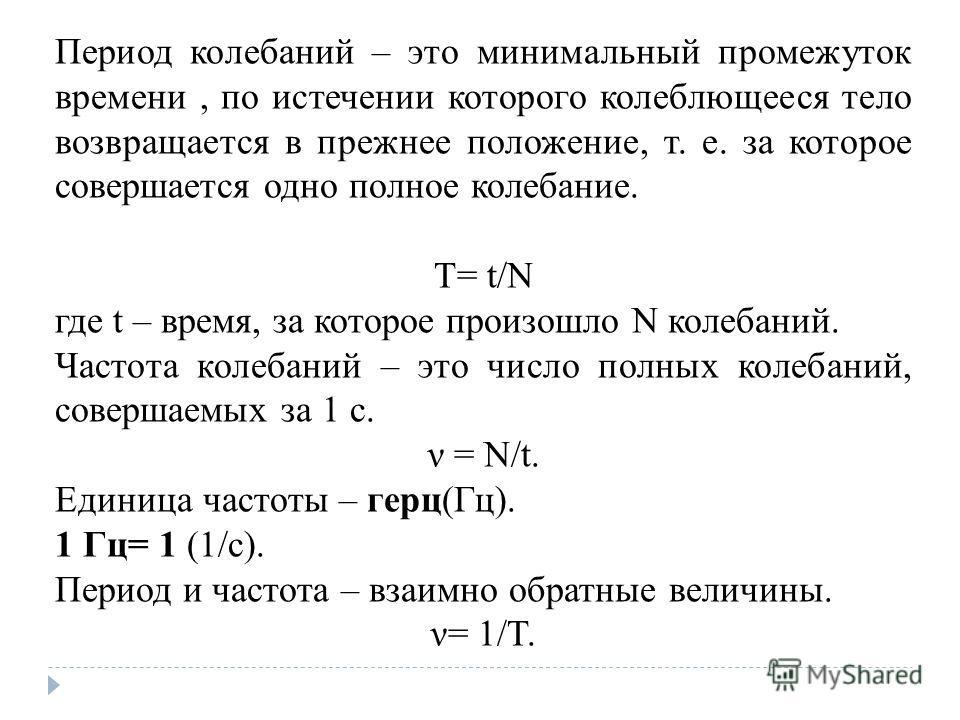 Период колебаний – это минимальный промежуток времени, по истечении которого колеблющееся тело возвращается в прежнее положение, т. е. за которое совершается одно полное колебание. T= t/N где t – время, за которое произошло N колебаний. Частота колеб