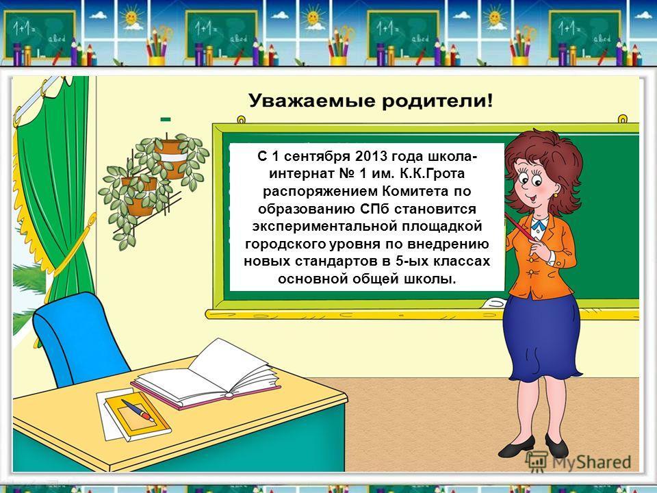 С 1 сентября 2013 года школа- интернат 1 им. К.К.Грота распоряжением Комитета по образованию СПб становится экспериментальной площадкой городского уровня по внедрению новых стандартов в 5-ых классах основной общей школы.