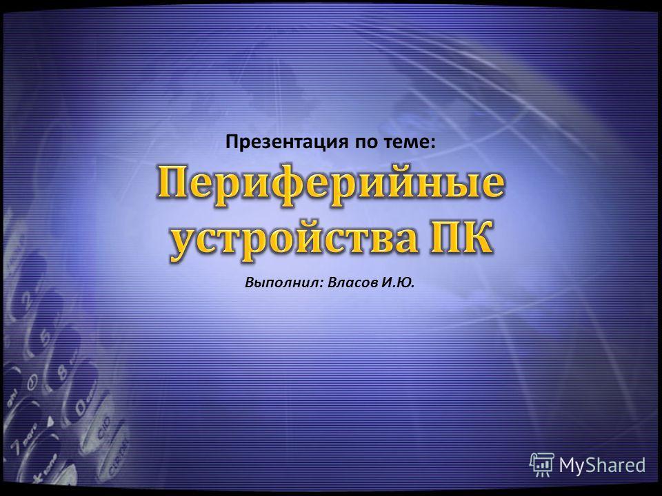Презентация по теме: Выполнил: Власов И.Ю.
