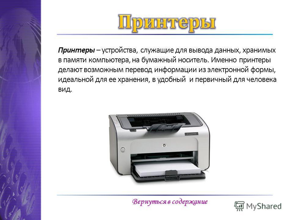 Принтеры – устройства, служащие для вывода данных, хранимых в памяти компьютера, на бумажный носитель. Именно принтеры делают возможным перевод информации из электронной формы, идеальной для ее хранения, в удобный и первичный для человека вид. Вернут
