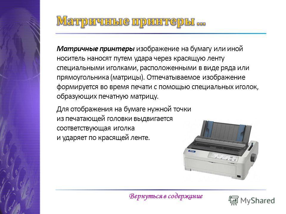 Матричные принтеры изображение на бумагу или иной носитель наносят путем удара через красящую ленту специальными иголками, расположенными в виде ряда или прямоугольника (матрицы). Отпечатываемое изображение формируется во время печати с помощью специ
