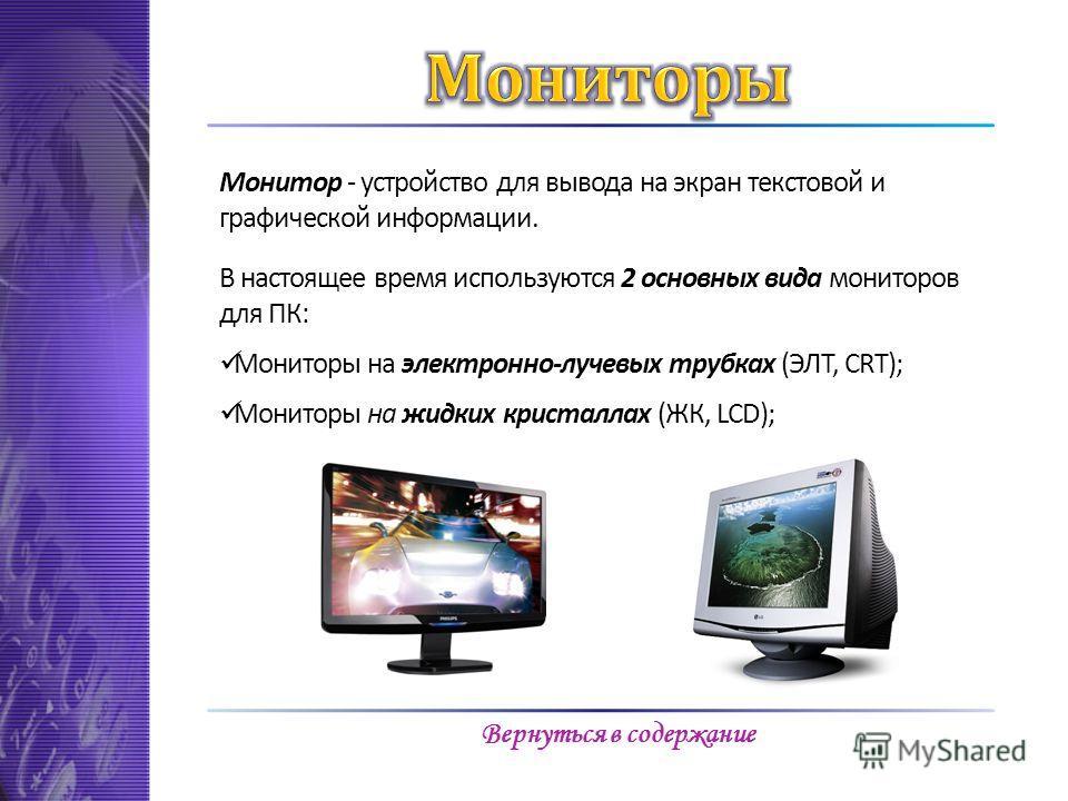 Монитор - устройство для вывода на экран текстовой и графической информации. В настоящее время используются 2 основных вида мониторов для ПК: Мониторы на электронно-лучевых трубках (ЭЛТ, CRT); Мониторы на жидких кристаллах (ЖК, LCD); Вернуться в соде