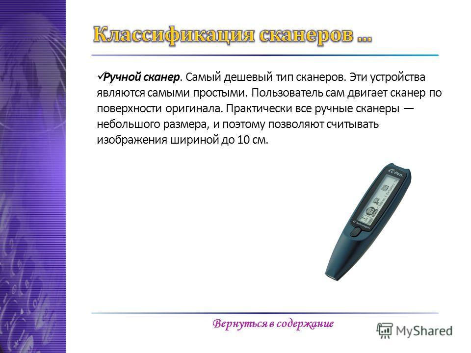 Ручной сканер. Самый дешевый тип сканеров. Эти устройства являются самыми простыми. Пользователь сам двигает сканер по поверхности оригинала. Практически все ручные сканеры небольшого размера, и поэтому позволяют считывать изображения шириной до 10 с