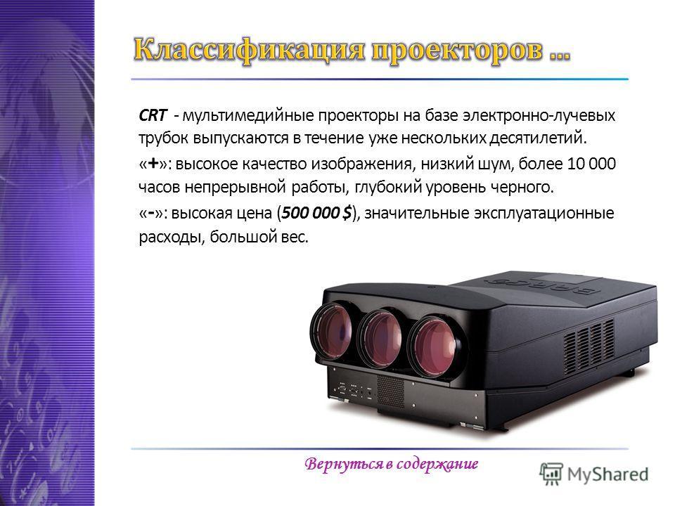 CRT - мультимедийные проекторы на базе электронно-лучевых трубок выпускаются в течение уже нескольких десятилетий. « + »: высокое качество изображения, низкий шум, более 10 000 часов непрерывной работы, глубокий уровень черного. « - »: высокая цена (