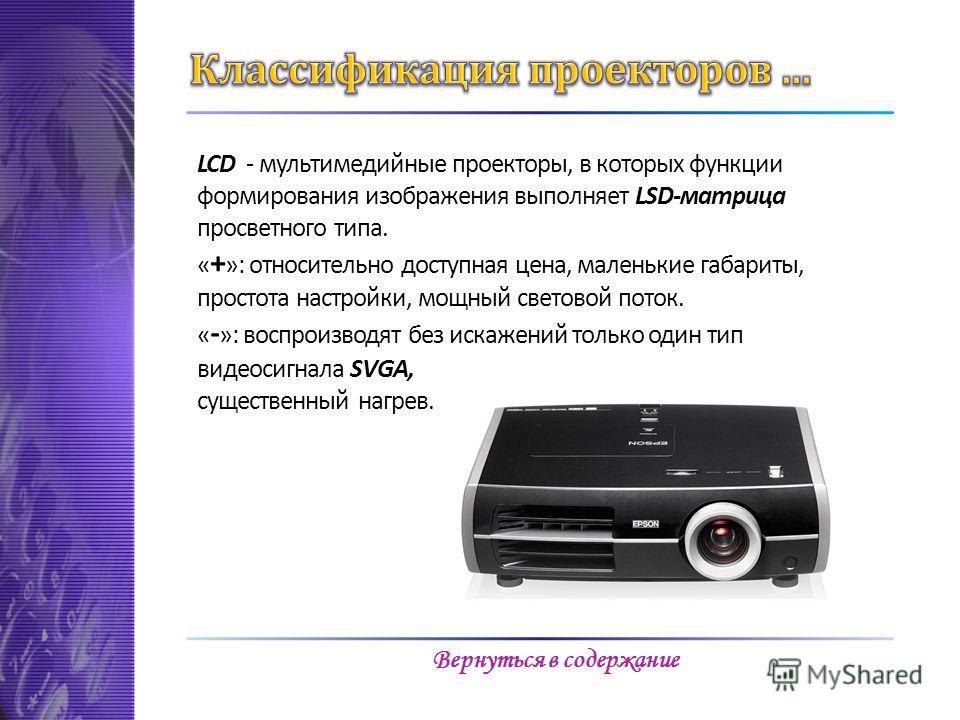 LCD - мультимедийные проекторы, в которых функции формирования изображения выполняет LSD-матрица просветного типа. « + »: относительно доступная цена, маленькие габариты, простота настройки, мощный световой поток. « - »: воспроизводят без искажений т