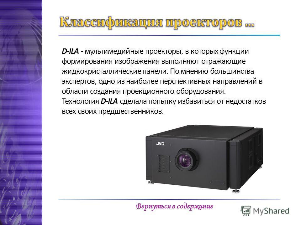 D-ILA - мультимедийные проекторы, в которых функции формирования изображения выполняют отражающие жидкокристаллические панели. По мнению большинства экспертов, одно из наиболее перспективных направлений в области создания проекционного оборудования.