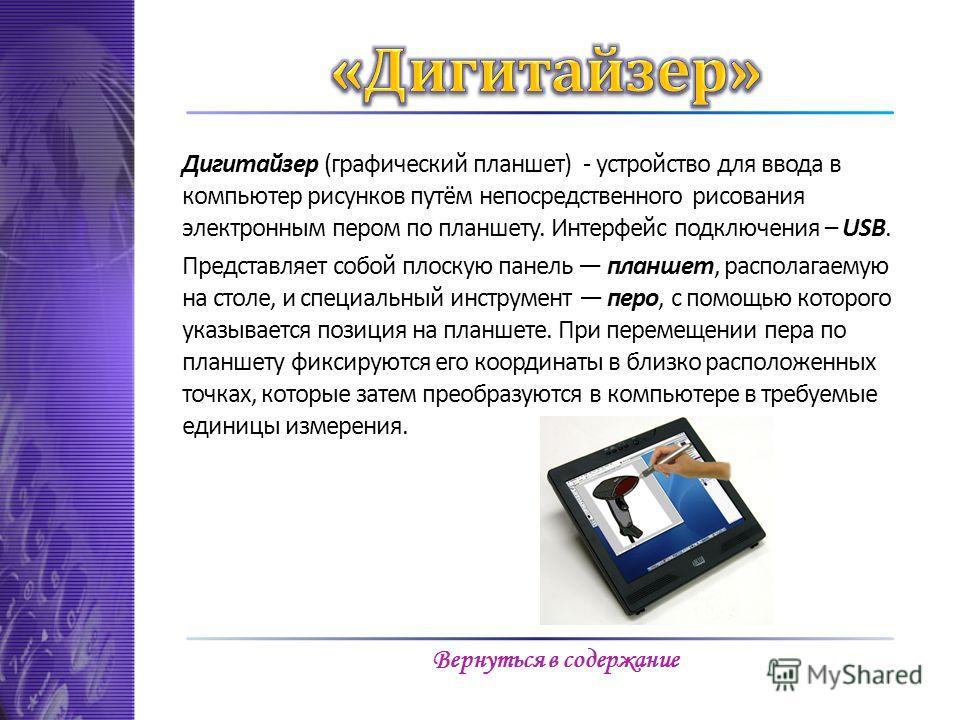 Дигитайзер (графический планшет) - устройство для ввода в компьютер рисунков путём непосредственного рисования электронным пером по планшету. Интерфейс подключения – USB. Представляет собой плоскую панель планшет, располагаемую на столе, и специальны