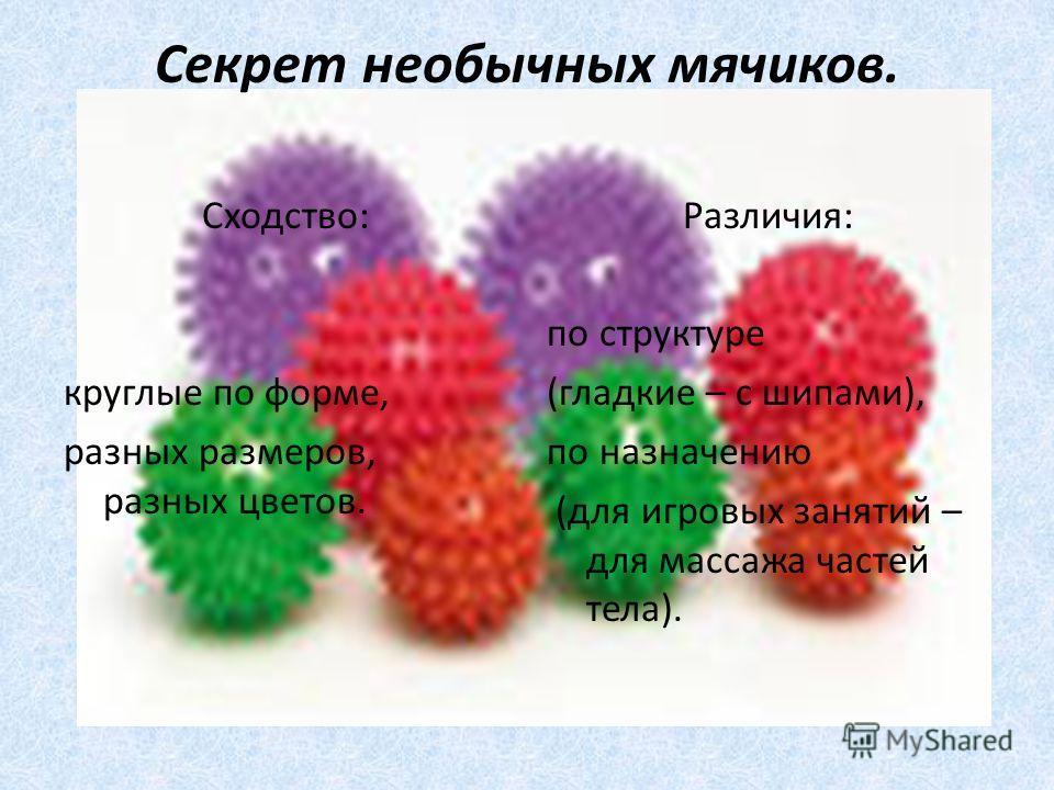 Секрет необычных мячиков. Сходство: круглые по форме, разных размеров, разных цветов. Различия: по структуре (гладкие – с шипами), по назначению (для игровых занятий – для массажа частей тела).