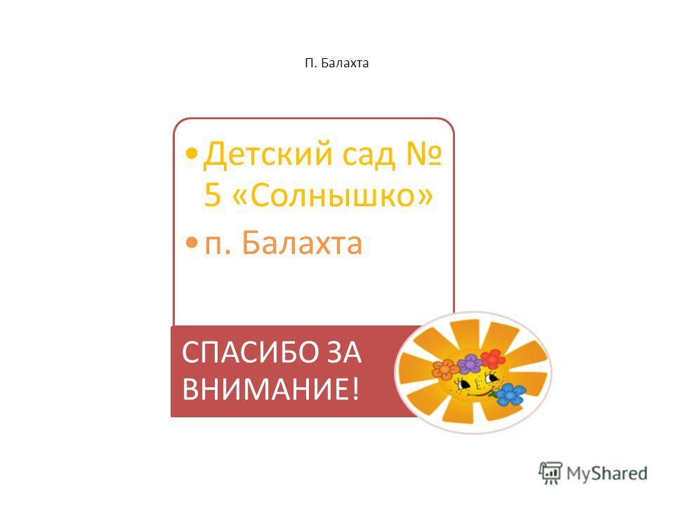 П. Балахта Детский сад 5 «Солнышко» п. Балахта СПАСИБО ЗА ВНИМАНИЕ!